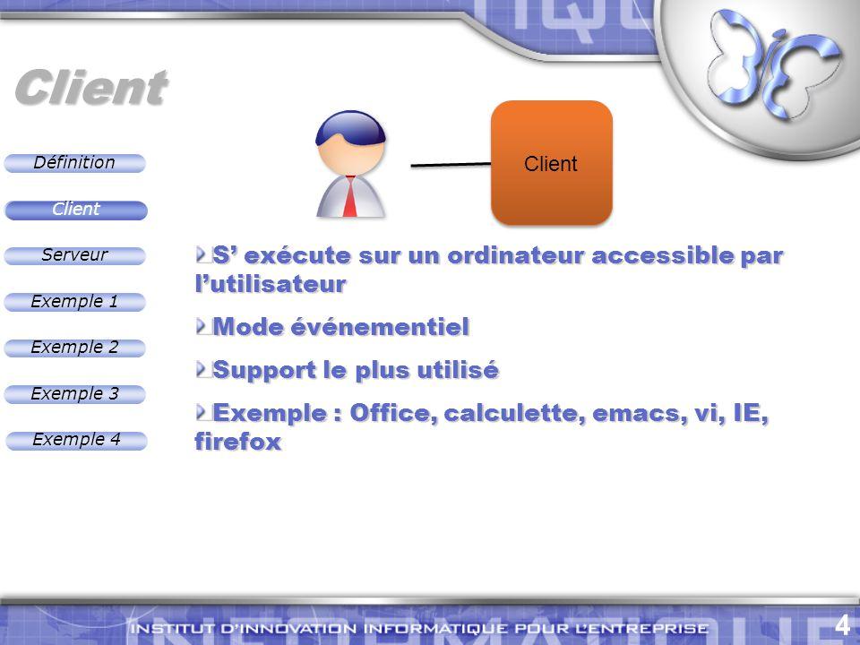 Définition 4 Exemple 2 Client Exemple 1 Exemple 3 Serveur Exemple 4 Client S exécute sur un ordinateur accessible par lutilisateur Mode événementiel Support le plus utilisé Exemple : Office, calculette, emacs, vi, IE, firefox Client