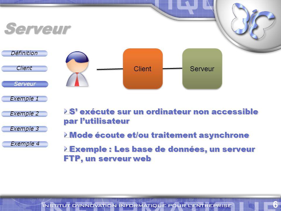 Définition 6 Exemple 2 Client Exemple 1 Exemple 3 Serveur Exemple 4 Serveur S exécute sur un ordinateur non accessible par lutilisateur Mode écoute et/ou traitement asynchrone Exemple : Les base de données, un serveur FTP, un serveur web Serveur Client Serveur