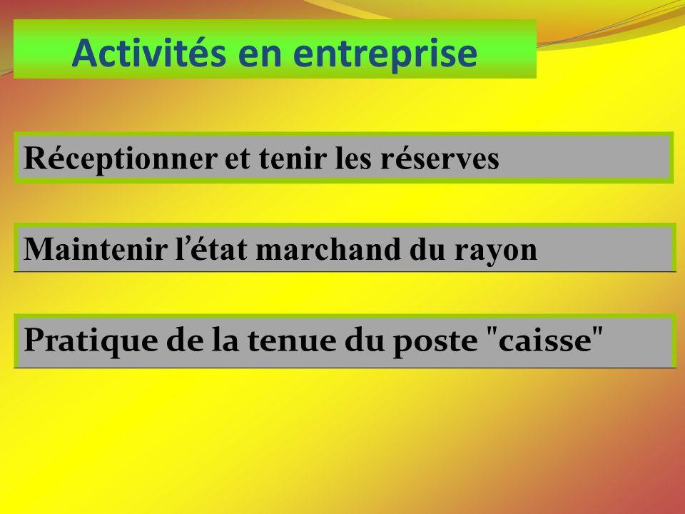Activités en entreprise R é ceptionner et tenir les r é serves Maintenir l é tat marchand du rayon Pratique de la tenue du poste caisse