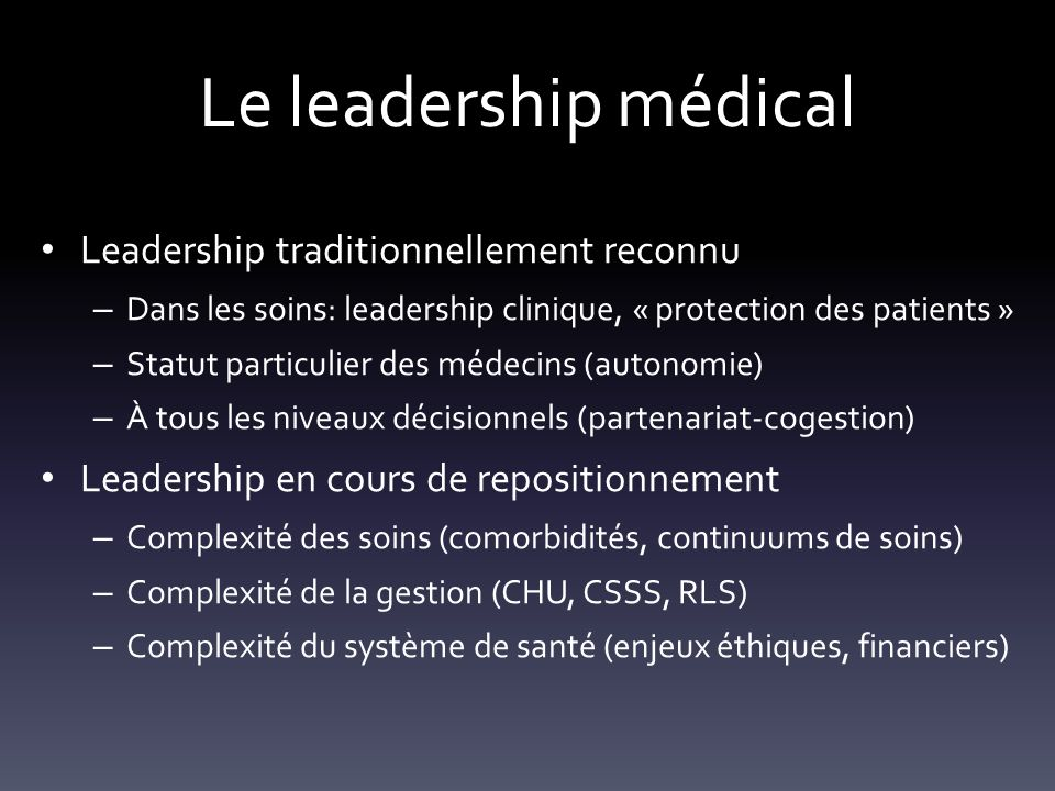 Le leadership médical Leadership traditionnellement reconnu – Dans les soins: leadership clinique, « protection des patients » – Statut particulier des médecins (autonomie) – À tous les niveaux décisionnels (partenariat-cogestion) Leadership en cours de repositionnement – Complexité des soins (comorbidités, continuums de soins) – Complexité de la gestion (CHU, CSSS, RLS) – Complexité du système de santé (enjeux éthiques, financiers)