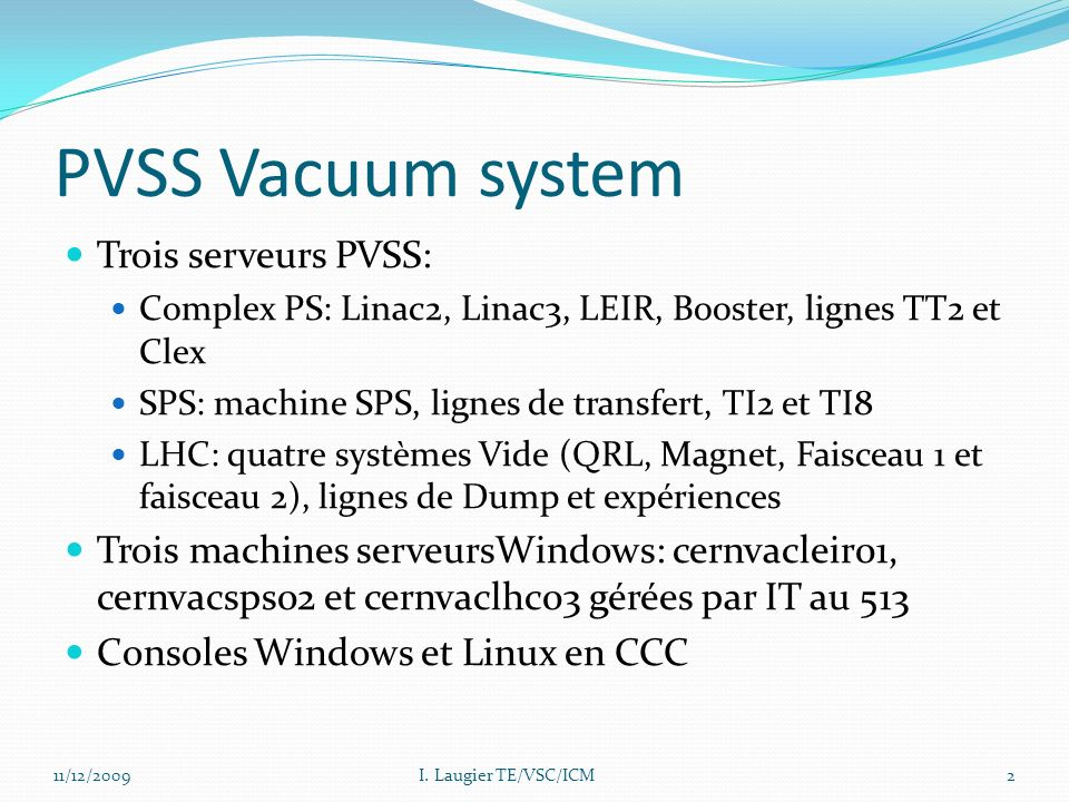 PVSS Vacuum system Trois serveurs PVSS: Complex PS: Linac2, Linac3, LEIR, Booster, lignes TT2 et Clex SPS: machine SPS, lignes de transfert, TI2 et TI8 LHC: quatre systèmes Vide (QRL, Magnet, Faisceau 1 et faisceau 2), lignes de Dump et expériences Trois machines serveursWindows: cernvacleir01, cernvacsps02 et cernvaclhc03 gérées par IT au 513 Consoles Windows et Linux en CCC 11/12/2009I.