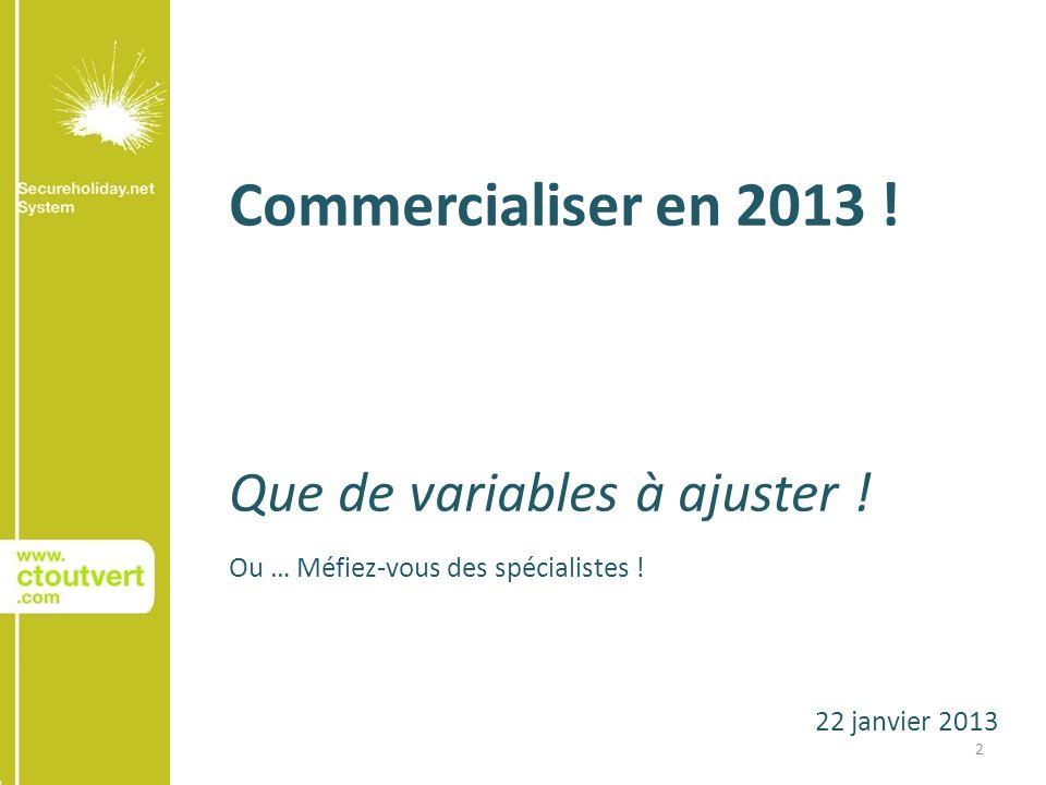 22 janvier 2013 Commercialiser en 2013 ! Que de variables à ajuster ! Ou … Méfiez-vous des spécialistes ! 2