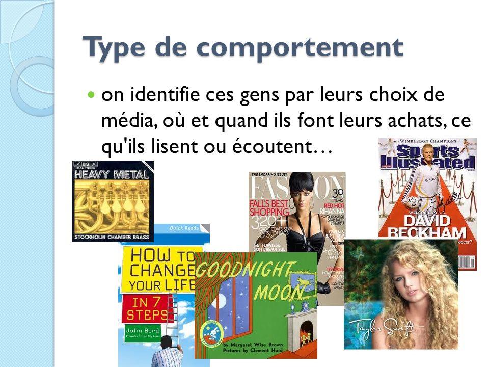 Type de comportement Type de comportement on identifie ces gens par leurs choix de média, où et quand ils font leurs achats, ce qu'ils lisent ou écout
