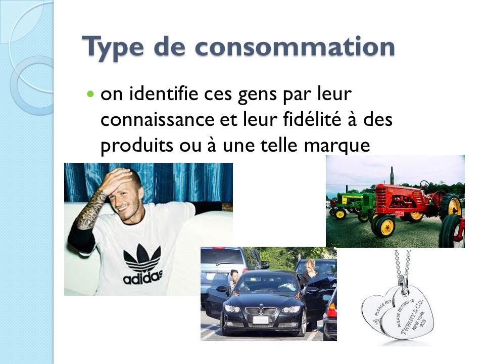 Type de consommation Type de consommation on identifie ces gens par leur connaissance et leur fidélité à des produits ou à une telle marque