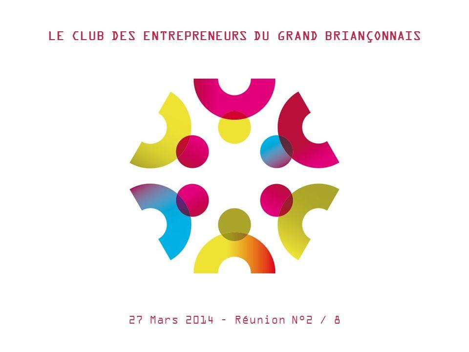 LE CLUB DES ENTREPRENEURS DU GRAND BRIANÇONNAIS 27 Mars 2014 – Réunion N°2 / 8