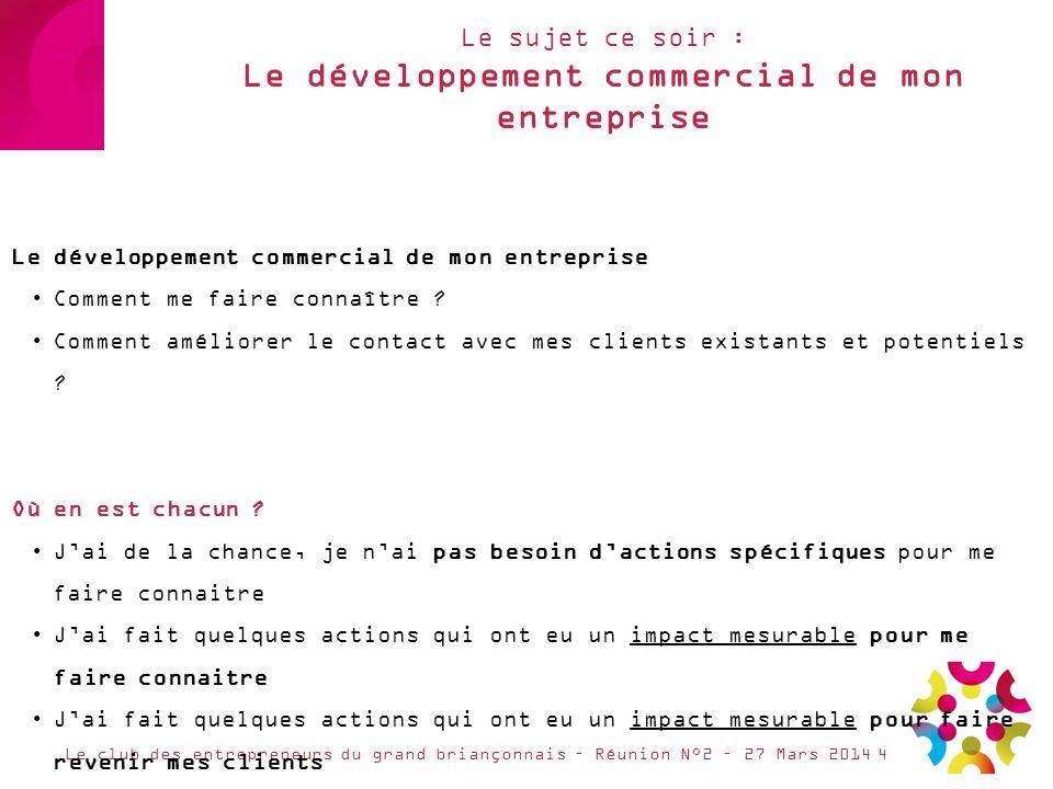 Le sujet ce soir : Le développement commercial de mon entreprise Le club des entrepreneurs du grand briançonnais – Réunion N°2 – 27 Mars 2014 Le dével