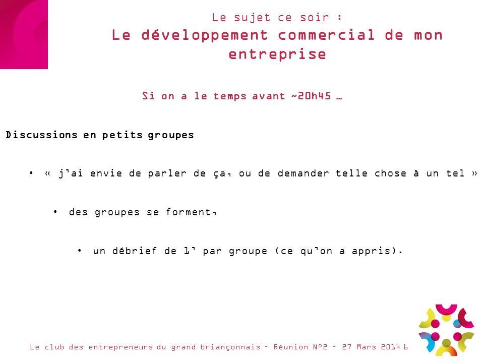 Le sujet ce soir : Le développement commercial de mon entreprise Le club des entrepreneurs du grand briançonnais – Réunion N°2 – 27 Mars 2014 Si on a