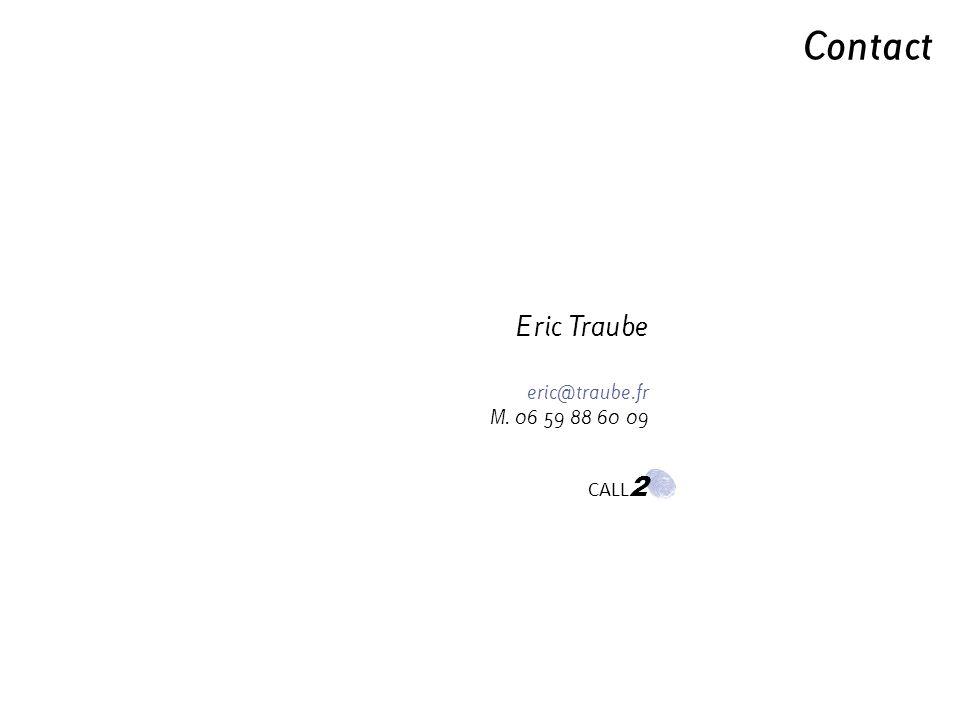 Contact Eric Traube eric@traube.fr M. 06 59 88 60 09 CALL 2