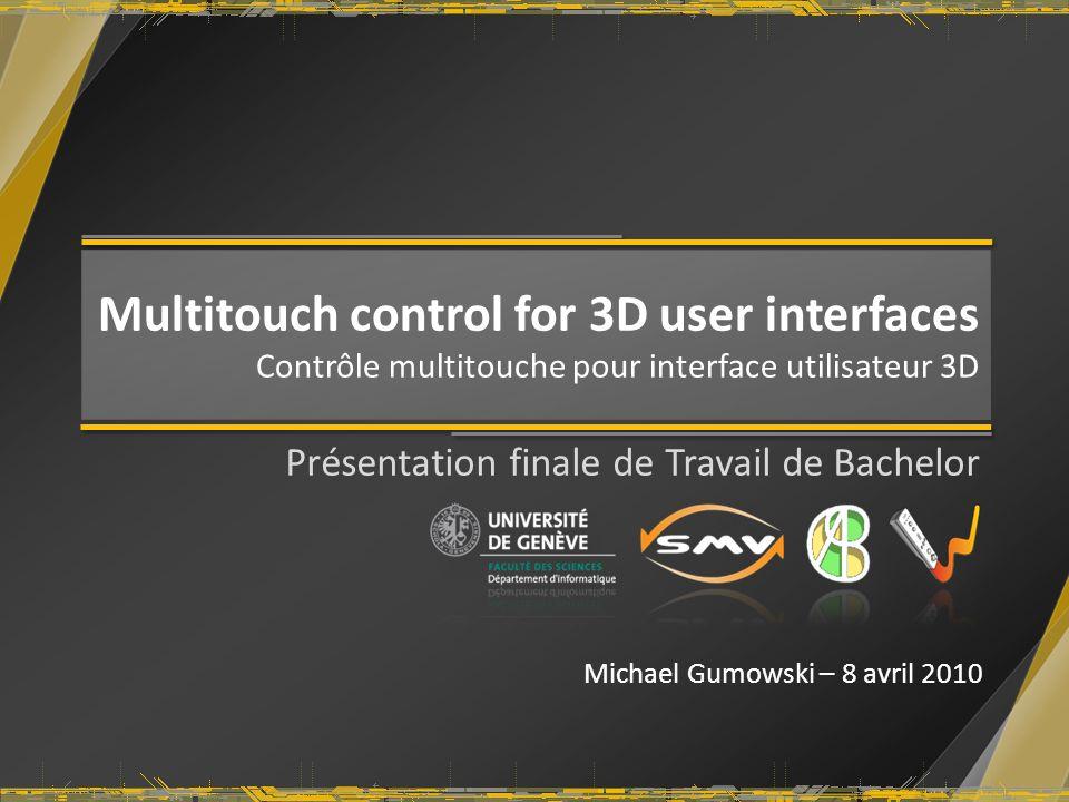 Multitouch control for 3D user interfaces Contrôle multitouche pour interface utilisateur 3D Présentation finale de Travail de Bachelor Michael Gumows