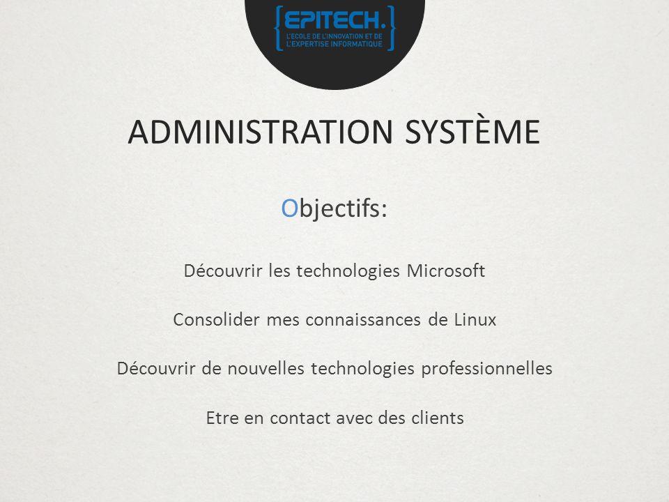 ADMINISTRATION SYSTÈME Objectifs: Découvrir les technologies Microsoft Consolider mes connaissances de Linux Découvrir de nouvelles technologies professionnelles Etre en contact avec des clients
