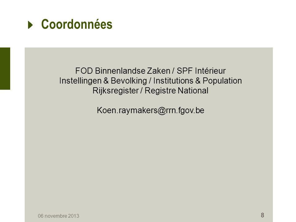 Coordonnées 06 novembre 2013 8 FOD Binnenlandse Zaken / SPF Intérieur Instellingen & Bevolking / Institutions & Population Rijksregister / Registre National Koen.raymakers@rrn.fgov.be