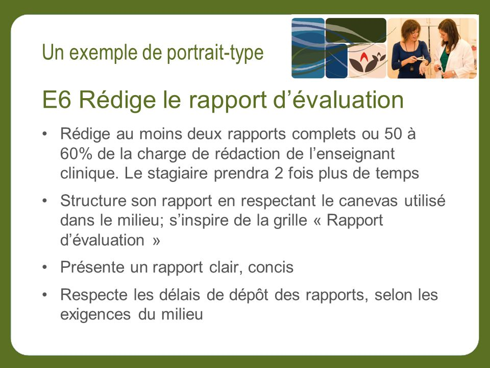 E6 Rédige le rapport dévaluation Rédige au moins deux rapports complets ou 50 à 60% de la charge de rédaction de lenseignant clinique.