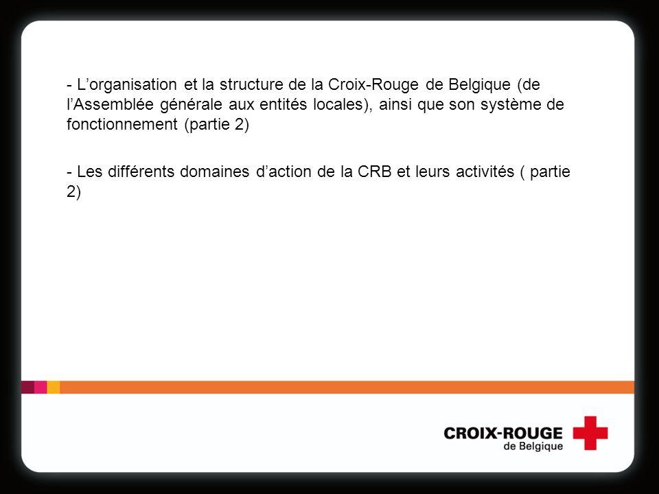 - Lorganisation et la structure de la Croix-Rouge de Belgique (de lAssemblée générale aux entités locales), ainsi que son système de fonctionnement (partie 2) - Les différents domaines daction de la CRB et leurs activités ( partie 2)