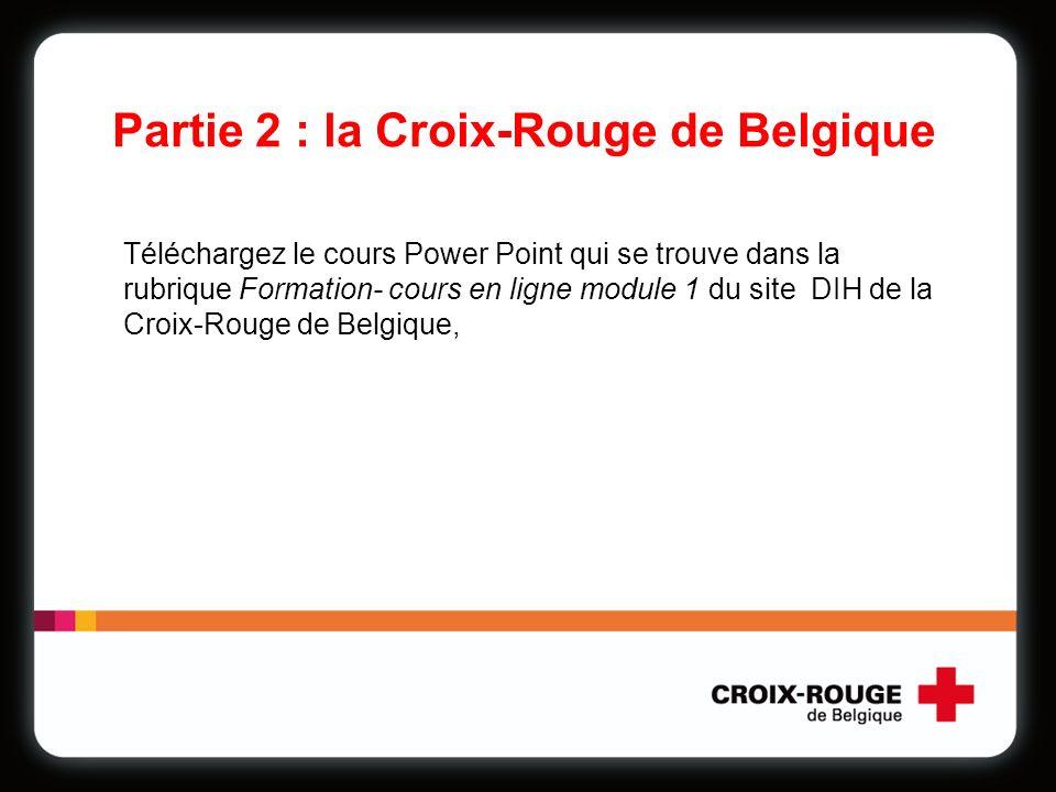 Partie 2 : la Croix-Rouge de Belgique Téléchargez le cours Power Point qui se trouve dans la rubrique Formation- cours en ligne module 1 du site DIH de la Croix-Rouge de Belgique,