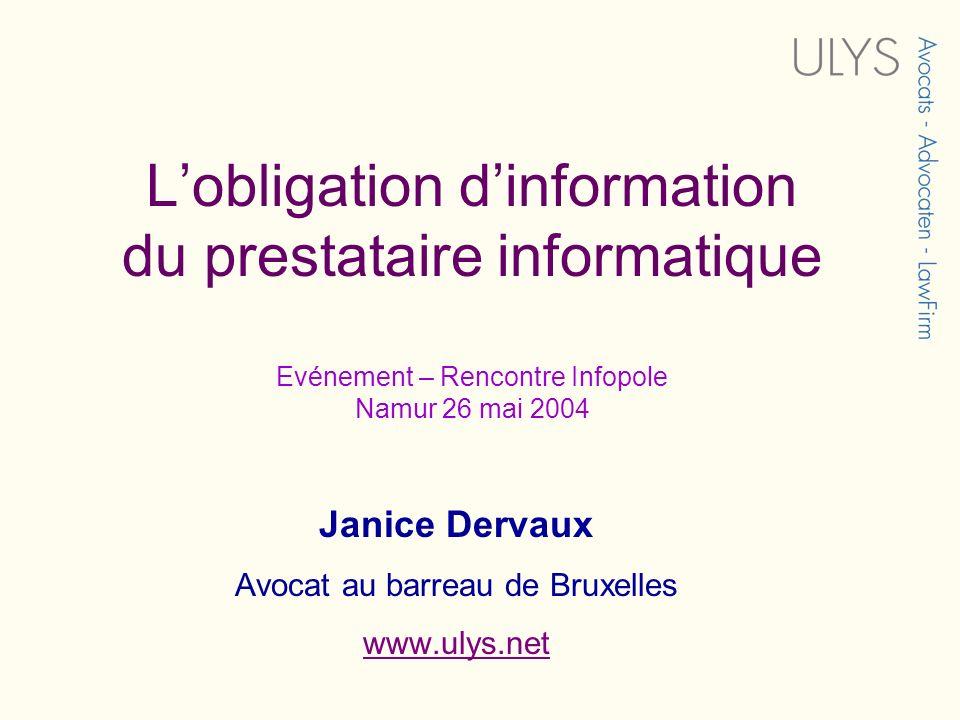 Lobligation dinformation du prestataire informatique Evénement – Rencontre Infopole Namur 26 mai 2004 Janice Dervaux Avocat au barreau de Bruxelles www.ulys.net