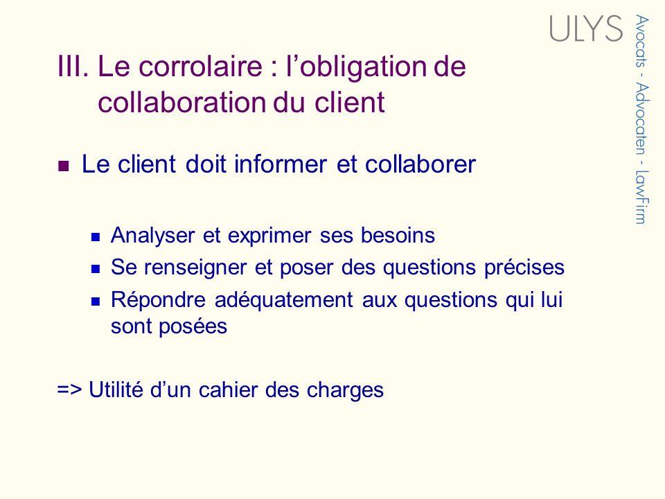 III. Le corrolaire : lobligation de collaboration du client Le client doit informer et collaborer Analyser et exprimer ses besoins Se renseigner et po