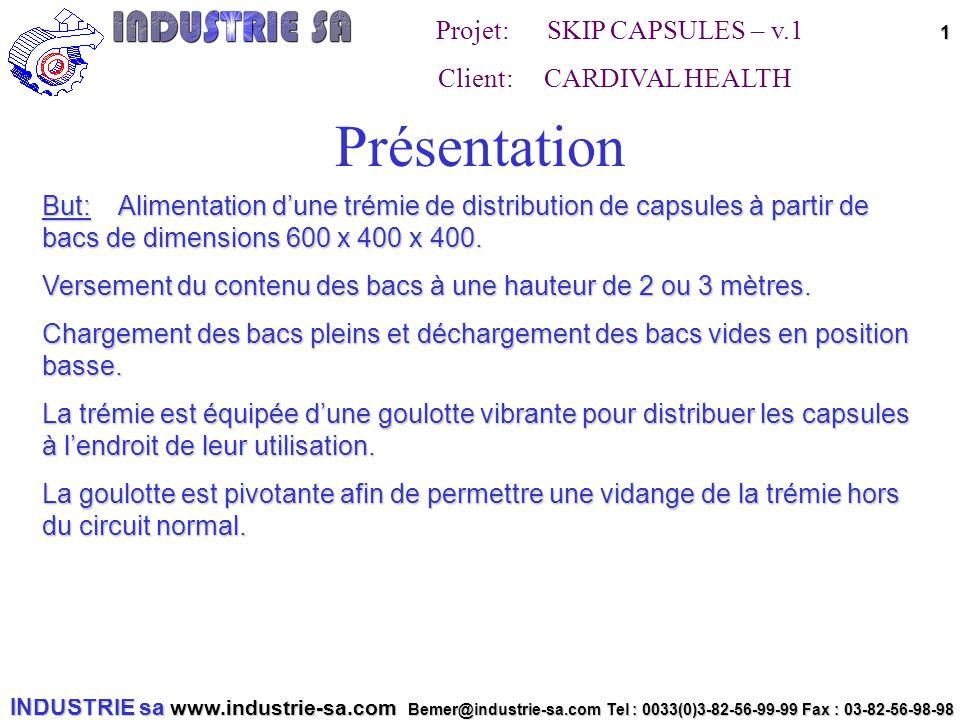 INDUSTRIE sa www.industrie-sa.com Bemer@industrie-sa.com Tel : 0033(0)3-82-56-99-99 Fax : 03-82-56-98-98 Projet: SKIP CAPSULES – v.1 Client: CARDIVAL HEALTH 1 Présentation But: Alimentation dune trémie de distribution de capsules à partir de bacs de dimensions 600 x 400 x 400.