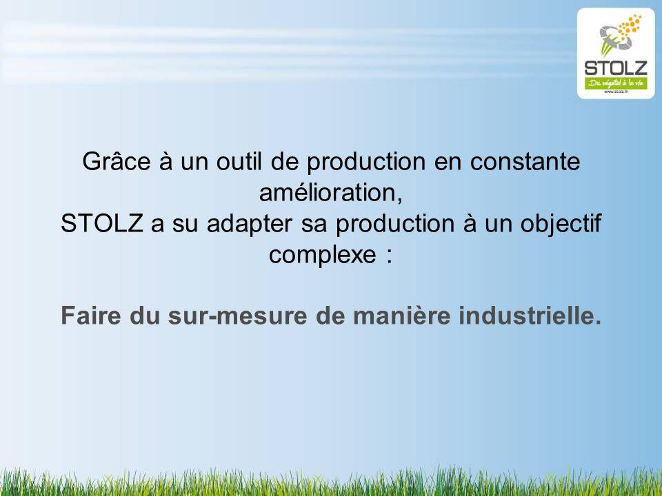 Grâce à un outil de production en constante amélioration, STOLZ a su adapter sa production à un objectif complexe : Faire du sur-mesure de manière ind
