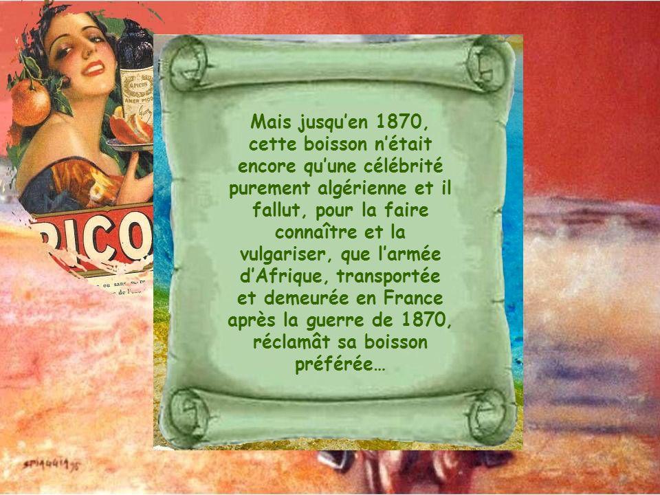 Mais jusquen 1870, cette boisson nétait encore quune célébrité purement algérienne et il fallut, pour la faire connaître et la vulgariser, que larmée