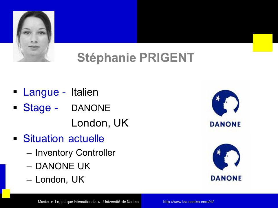 Stéphanie PRIGENT Langue - Italien Stage - DANONE London, UK Situation actuelle –Inventory Controller –DANONE UK –London, UK Master « Logistique Inter