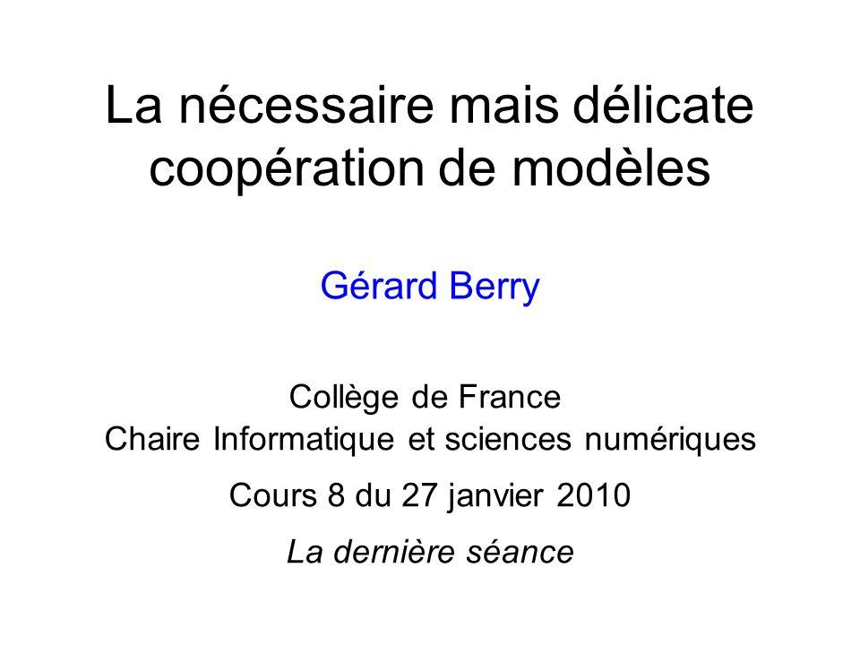 La nécessaire mais délicate coopération de modèles Gérard Berry Collège de France Chaire Informatique et sciences numériques Cours 8 du 27 janvier 201
