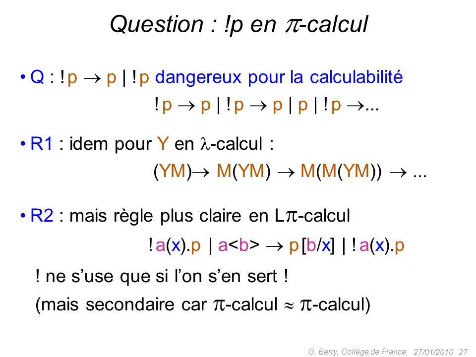 Q : ! p p | ! p dangereux pour la calculabilité ! p p | ! p p | p | ! p... 27/01/2010 27 G. Berry, Collège de France, Question : !p en -calcul R1 : id
