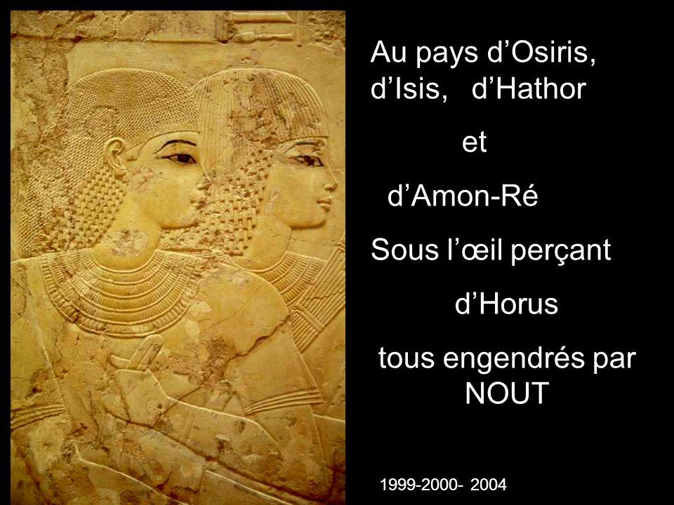 Au pays dOsiris, dIsis, dHathor et dAmon-Ré Sous lœil perçant dHorus tous engendrés par NOUT 1999-2000- 2004