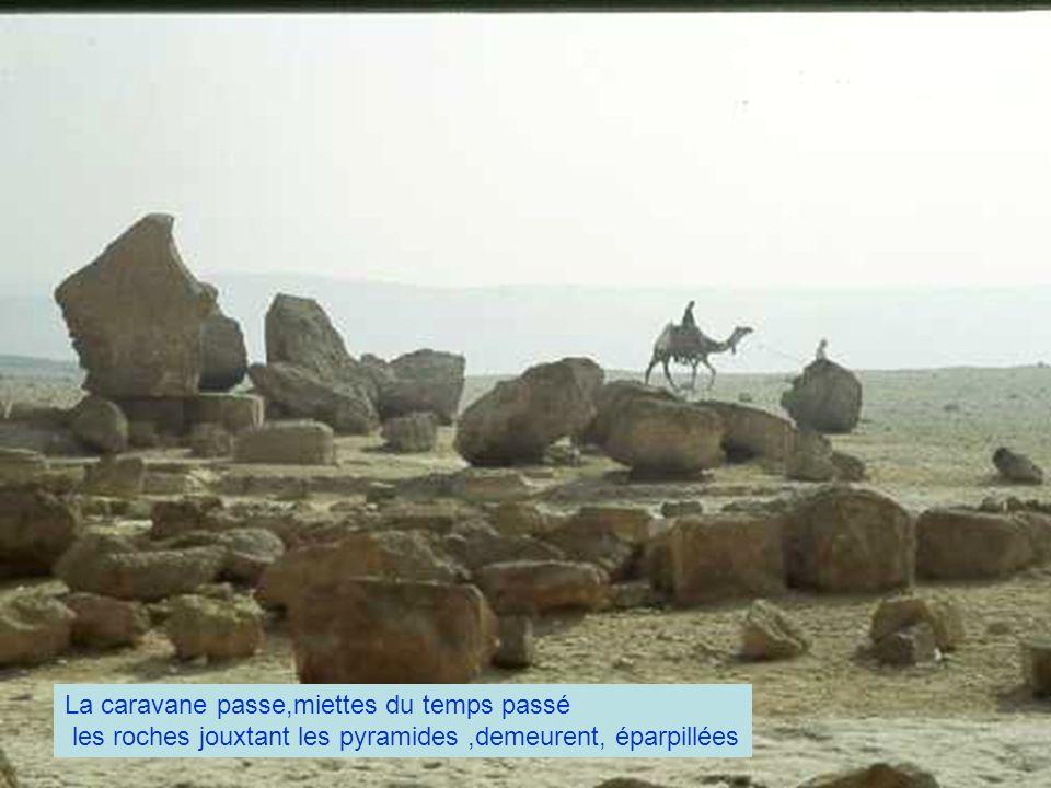La caravane passe,miettes du temps passé les roches jouxtant les pyramides,demeurent, éparpillées