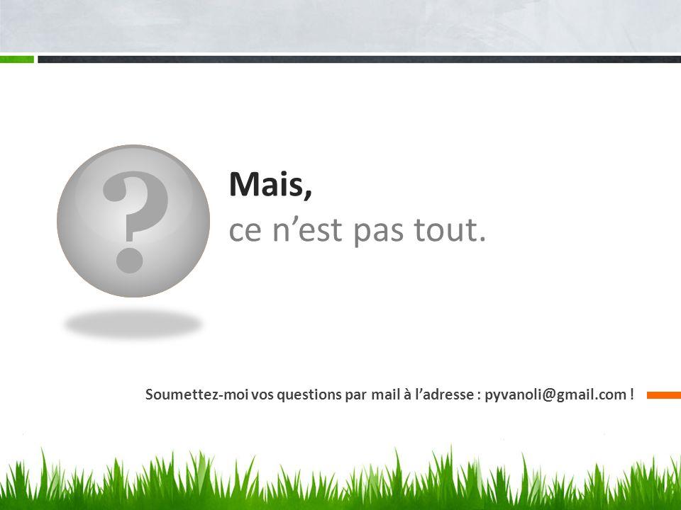 ? Mais, ce nest pas tout. Soumettez-moi vos questions par mail à ladresse : pyvanoli@gmail.com !
