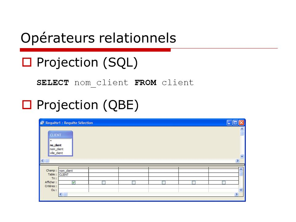 Opérateurs relationnels Projection (SQL) SELECT nom_client FROM client Projection (QBE)