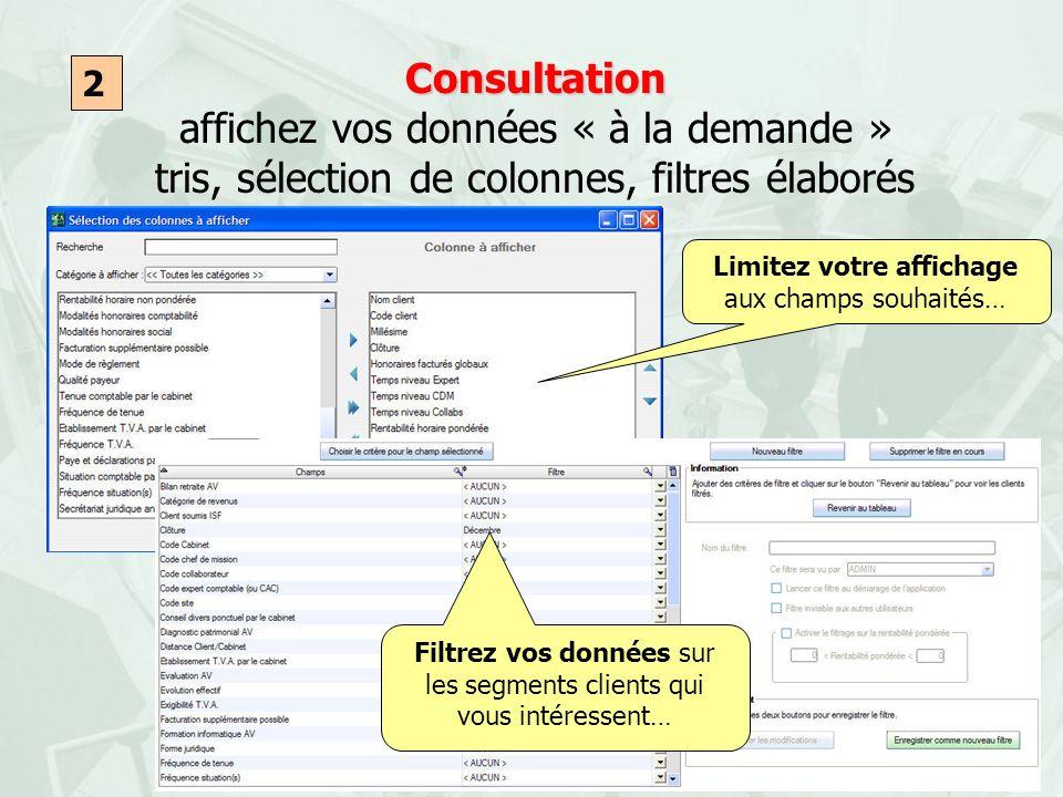 Consultation Consultation affichez vos données « à la demande » tris, sélection de colonnes, filtres élaborés 2 Limitez votre affichage aux champs sou