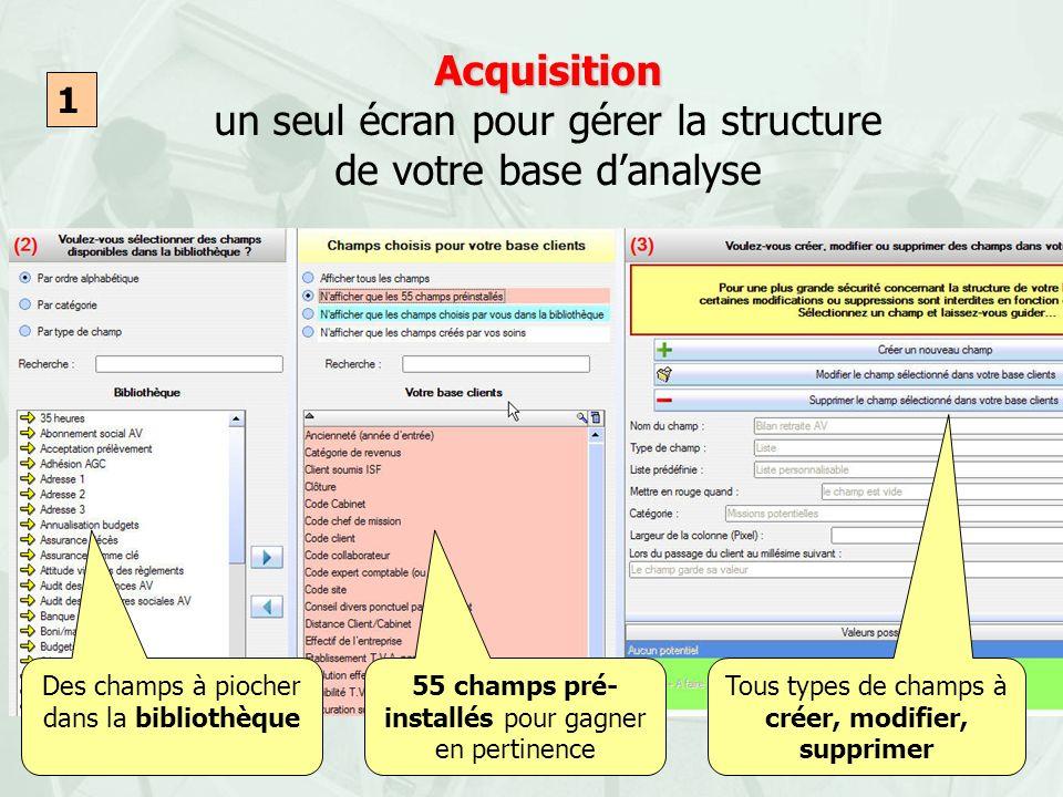 Acquisition Acquisition un seul écran pour gérer la structure de votre base danalyse Des champs à piocher dans la bibliothèque 55 champs pré- installé