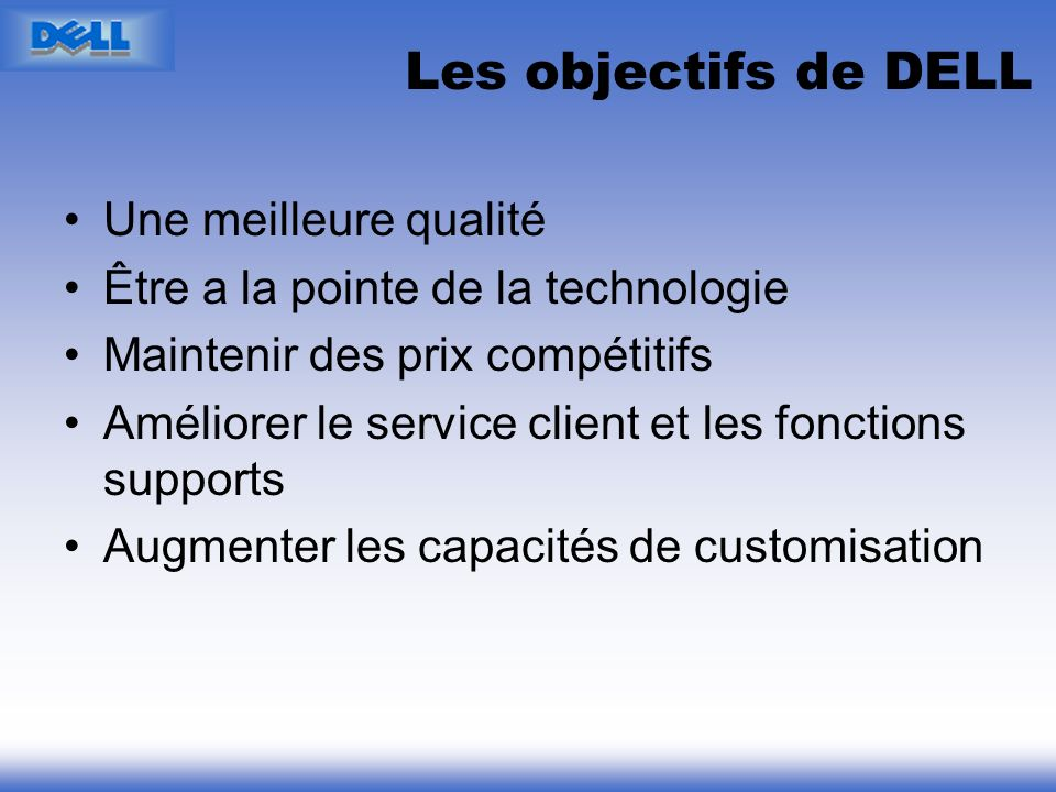 Les objectifs de DELL Une meilleure qualité Être a la pointe de la technologie Maintenir des prix compétitifs Améliorer le service client et les fonct