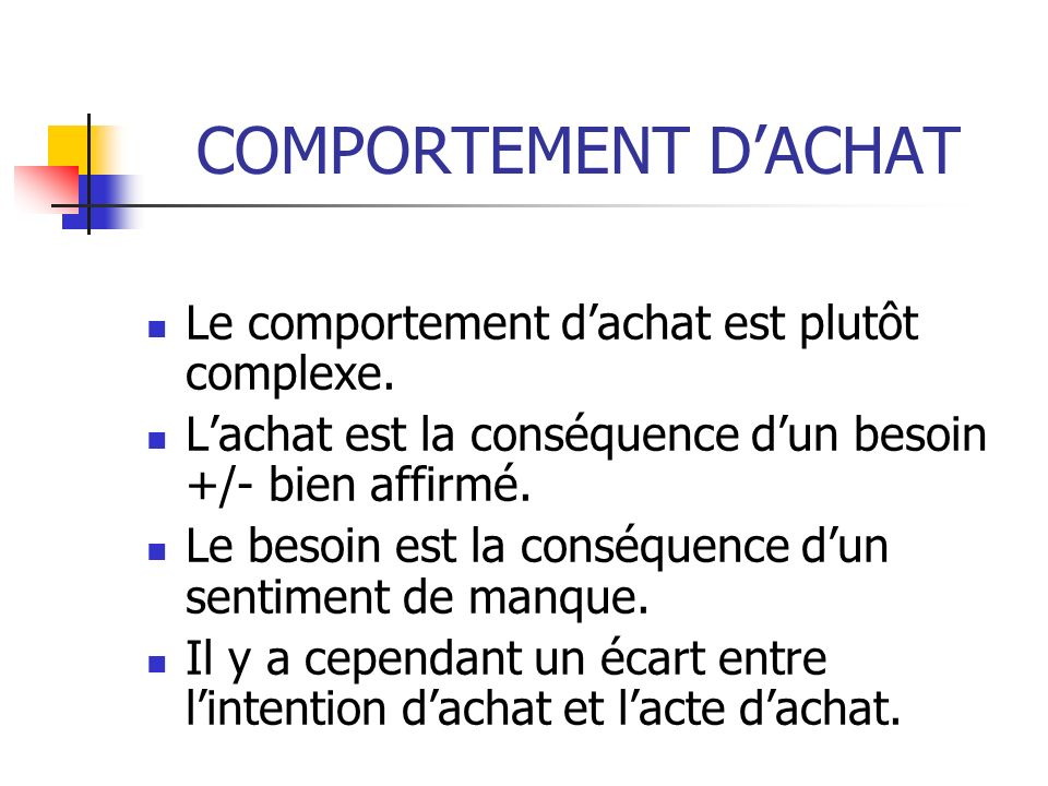 Le comportement dachat est plutôt complexe. Lachat est la conséquence dun besoin +/- bien affirmé. Le besoin est la conséquence dun sentiment de manqu