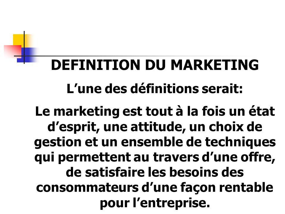 DEFINITION DU MARKETING Lune des définitions serait: Le marketing est tout à la fois un état desprit, une attitude, un choix de gestion et un ensemble de techniques qui permettent au travers dune offre, de satisfaire les besoins des consommateurs dune façon rentable pour lentreprise.
