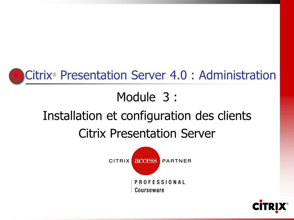 Citrix ® Presentation Server 4.0 : Administration Module 3 : Installation et configuration des clients Citrix Presentation Server