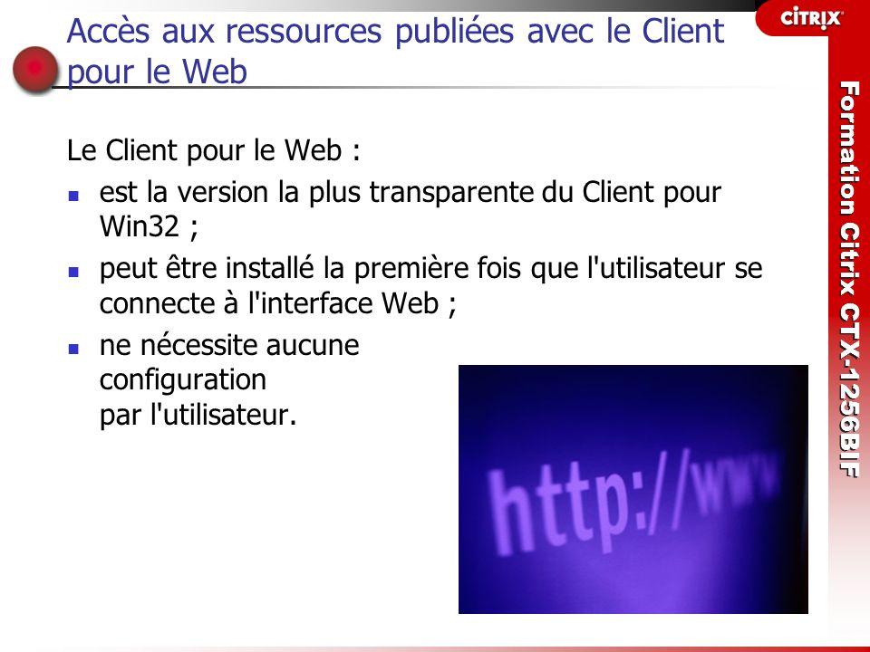 Formation Citrix CTX-1256BIF Accès aux ressources publiées avec le Client pour le Web Le Client pour le Web : est la version la plus transparente du C