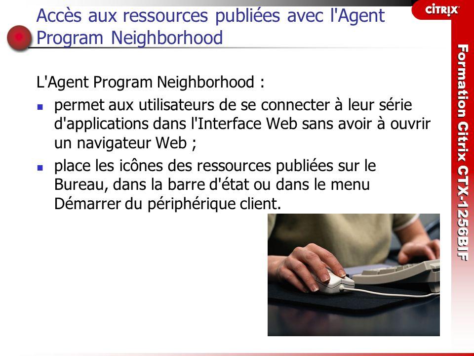Formation Citrix CTX-1256BIF Accès aux ressources publiées avec l'Agent Program Neighborhood L'Agent Program Neighborhood : permet aux utilisateurs de