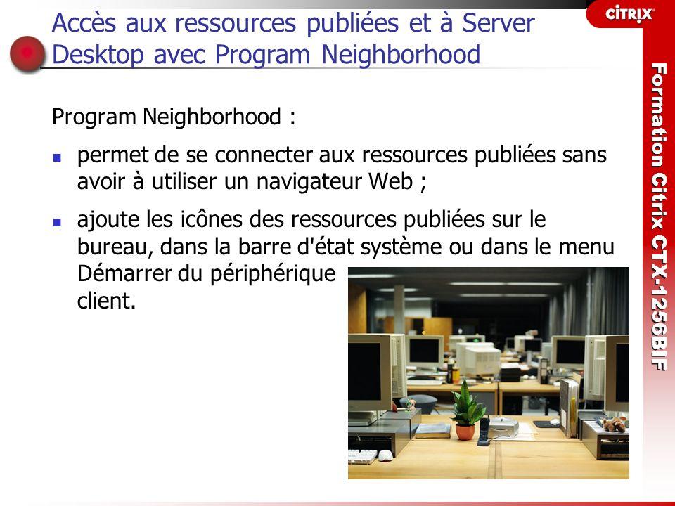 Formation Citrix CTX-1256BIF Accès aux ressources publiées et à Server Desktop avec Program Neighborhood Program Neighborhood : permet de se connecter
