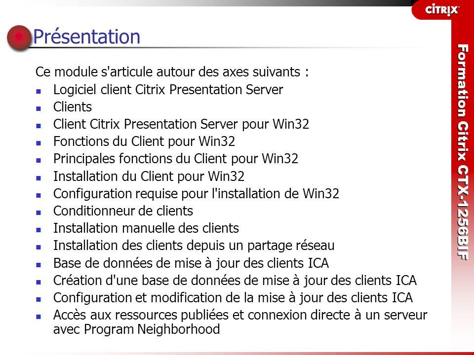 Formation Citrix CTX-1256BIF Présentation Ce module s'articule autour des axes suivants : Logiciel client Citrix Presentation Server Clients Client Ci