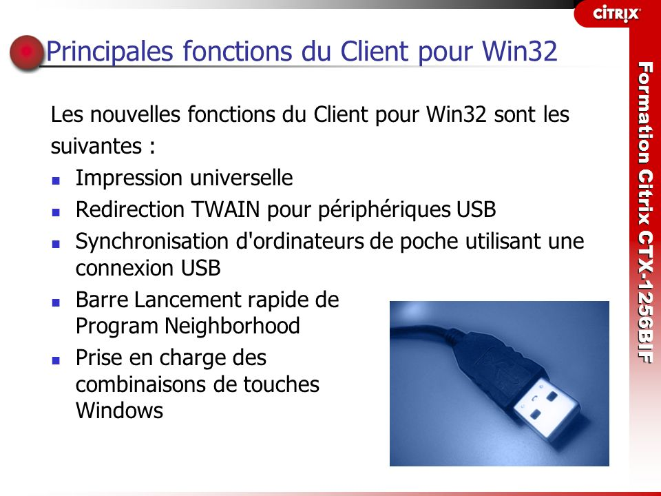 Formation Citrix CTX-1256BIF Installation du Client pour Win32 L administrateur peut installer les clients en utilisant l une des méthodes suivantes : Un partage réseau Microsoft System Management Server ou Active Directory Le CD-ROM des composants de MetaFrame Presentation Server Le site Web www.citrix.com