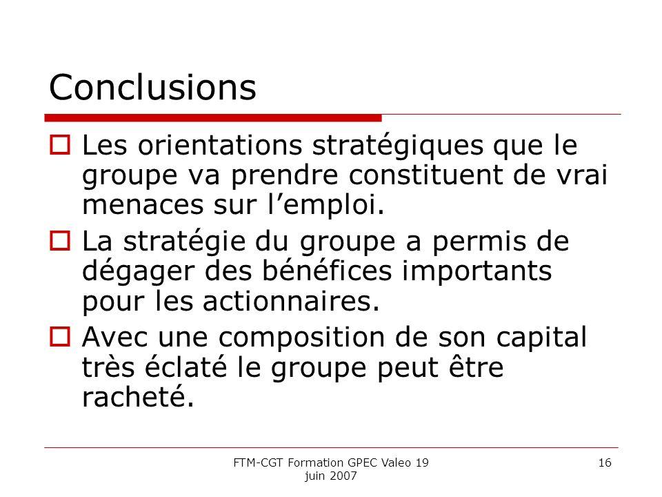 FTM-CGT Formation GPEC Valeo 19 juin 2007 16 Conclusions Les orientations stratégiques que le groupe va prendre constituent de vrai menaces sur lemploi.