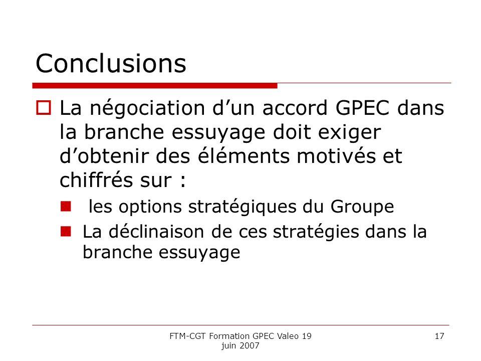 FTM-CGT Formation GPEC Valeo 19 juin 2007 17 Conclusions La négociation dun accord GPEC dans la branche essuyage doit exiger dobtenir des éléments motivés et chiffrés sur : les options stratégiques du Groupe La déclinaison de ces stratégies dans la branche essuyage