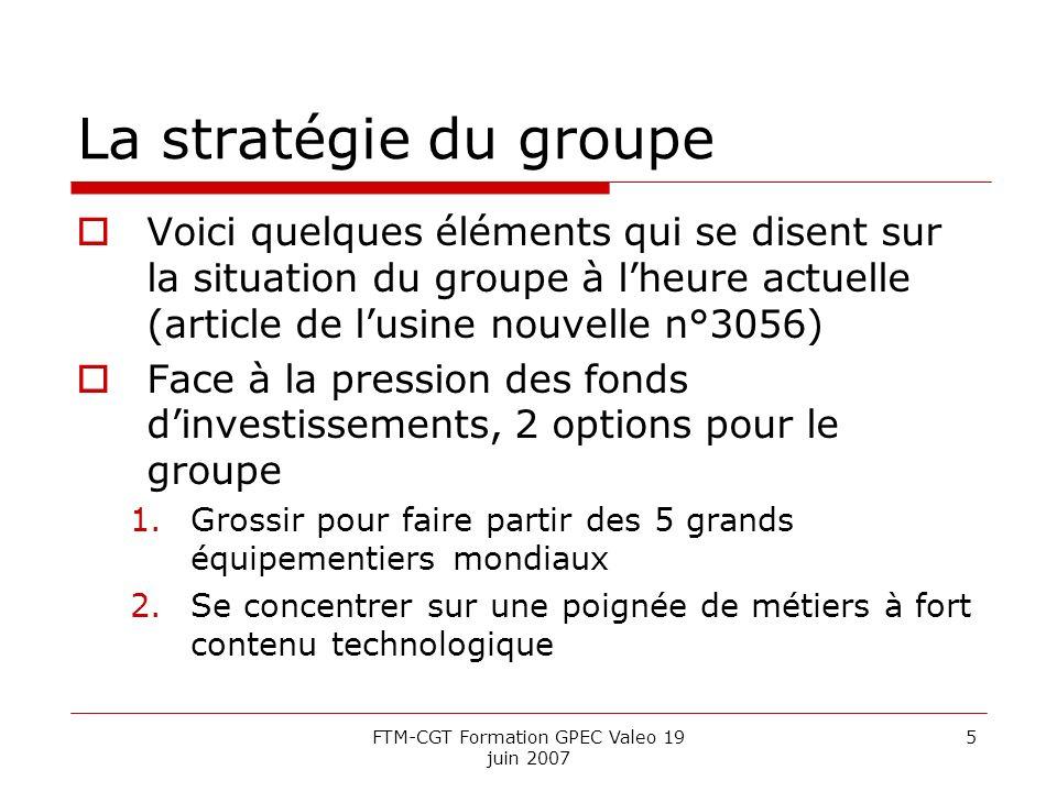 FTM-CGT Formation GPEC Valeo 19 juin 2007 5 La stratégie du groupe Voici quelques éléments qui se disent sur la situation du groupe à lheure actuelle