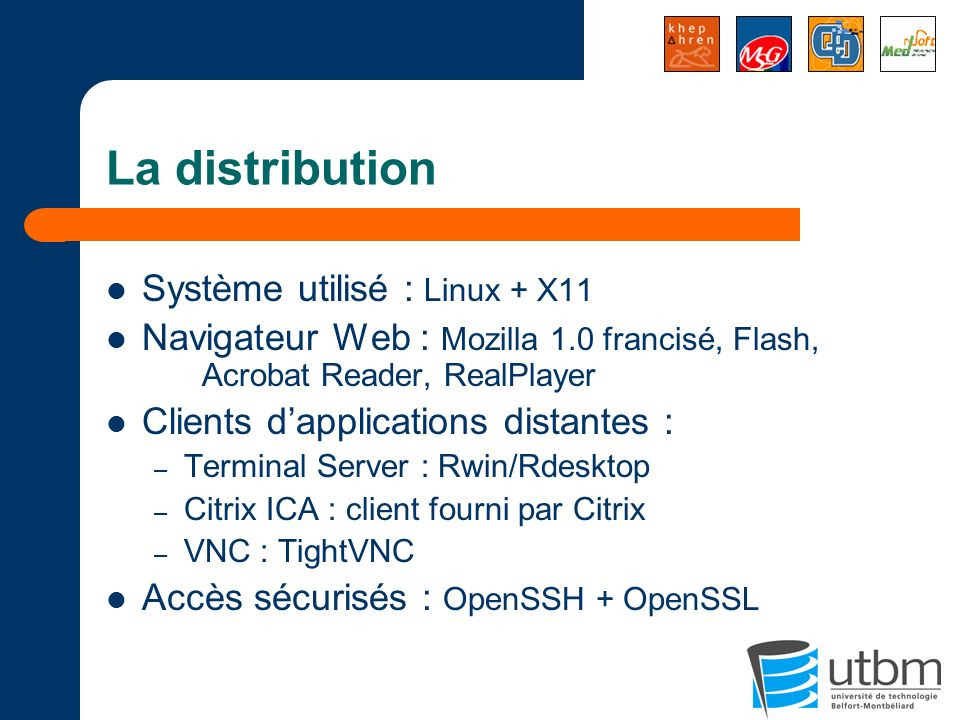 La distribution Système utilisé : Linux + X11 Navigateur Web : Mozilla 1.0 francisé, Flash, Acrobat Reader, RealPlayer Clients dapplications distantes : – Terminal Server : Rwin/Rdesktop – Citrix ICA : client fourni par Citrix – VNC : TightVNC Accès sécurisés : OpenSSH + OpenSSL