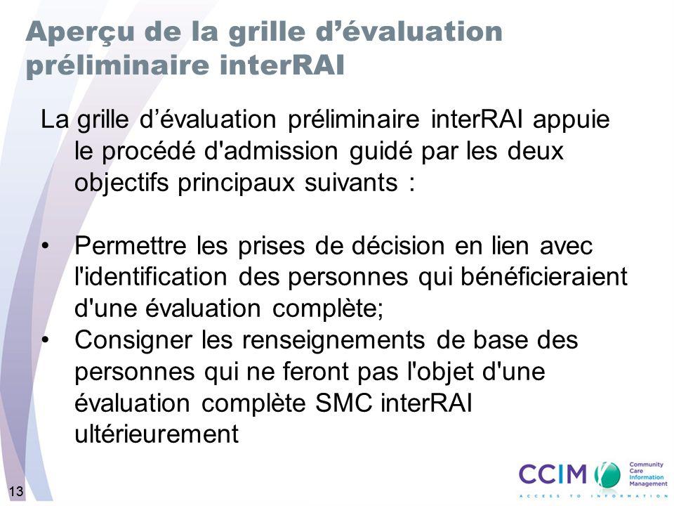13 Aperçu de la grille dévaluation préliminaire interRAI La grille dévaluation préliminaire interRAI appuie le procédé d'admission guidé par les deux