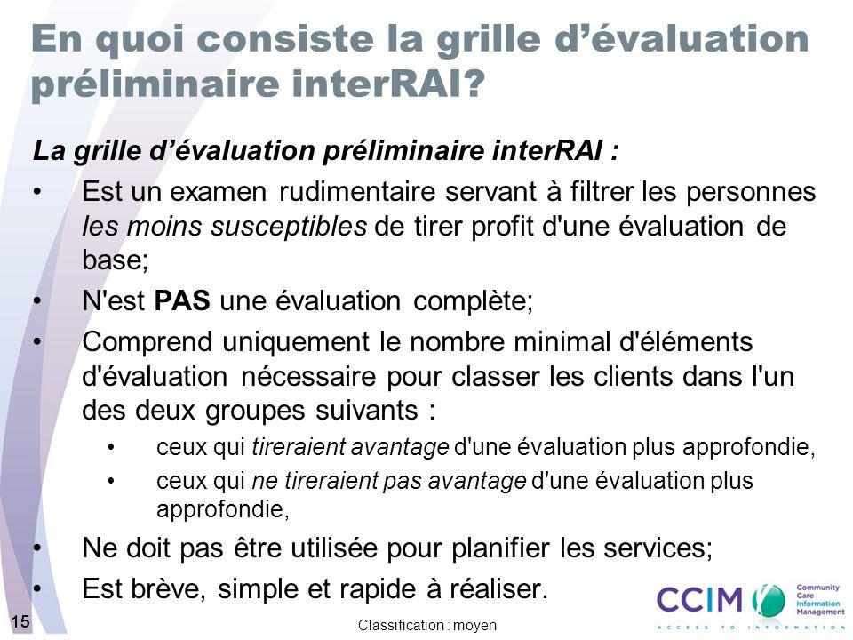 15 Classification : moyen 15 En quoi consiste la grille dévaluation préliminaire interRAI? La grille dévaluation préliminaire interRAI : Est un examen