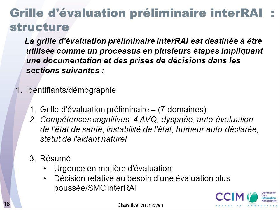 16 Classification : moyen 16 Grille d'évaluation préliminaire interRAI : structure La grille d'évaluation préliminaire interRAI est destinée à être ut