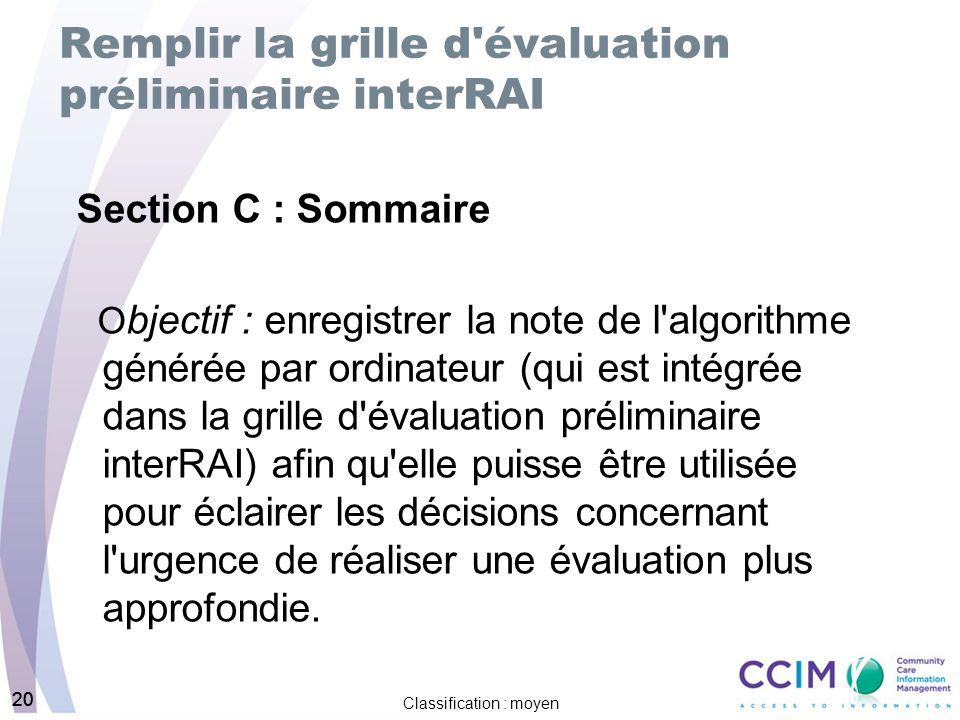 20 Classification : moyen 20 Remplir la grille d'évaluation préliminaire interRAI Section C : Sommaire O bjectif : enregistrer la note de l'algorithme
