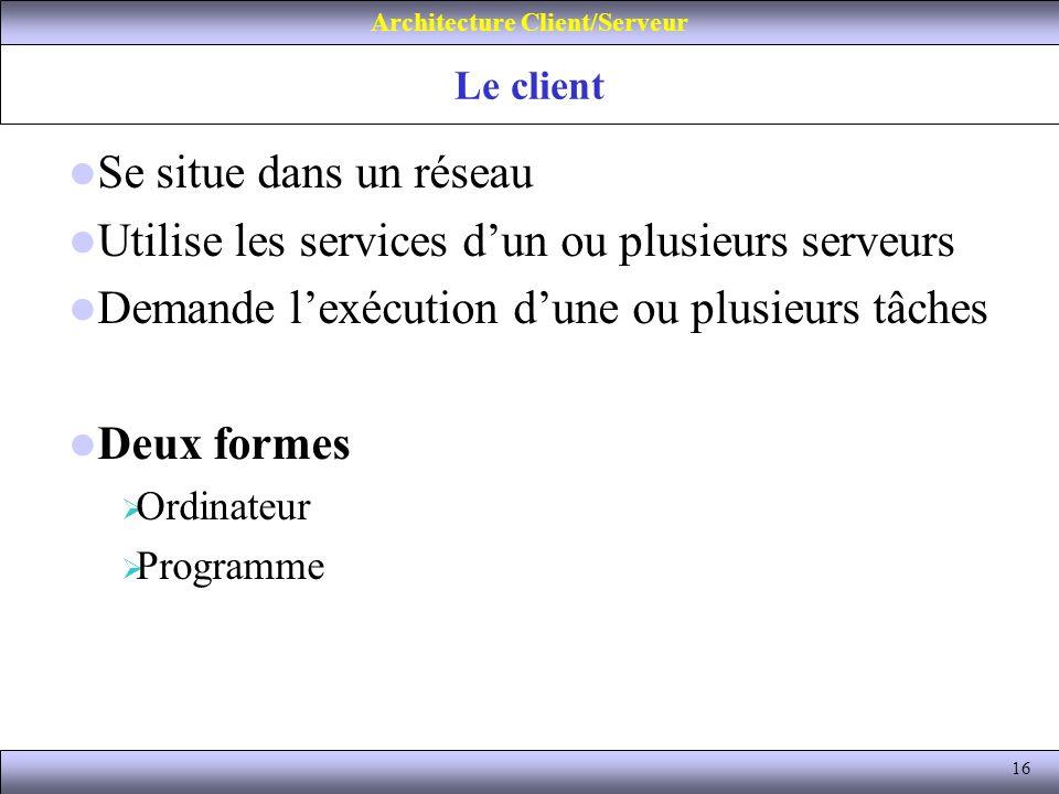 16 Le client Architecture Client/Serveur Se situe dans un réseau Utilise les services dun ou plusieurs serveurs Demande lexécution dune ou plusieurs t